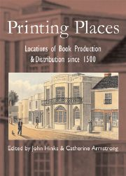PRINTING PLACES: LOCATIONS OF BOOK PRODUCTION & DISTRIBUTION SINCE 1500. John Hinks, Catherine Armstrong.