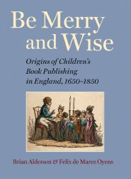 BE MERRY AND WISE: ORIGINS OF CHILDREN'S BOOK PUBLISHING IN ENGLAND, 1650-1850. Brian Alderson,...