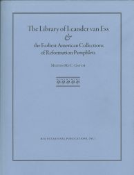 THE LIBRARY OF LEANDER VAN ESS AND THE EARLIEST AMERICAN COLLECTIONS OF REFORMATION PAMPHLETS. Milton McC Gatch.