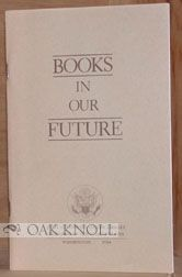 BOOKS IN OUR FUTURE, A REPORT FROM THE LIBRARIAN OF CONGRESS TO THE CONGRESS.