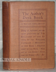 THE AUTHOR'S DESK BOOK, BEING A REFERENCE VOLUME UPON QUESTIONS OF THE RELATIONS OF THE AUTHOR TO THE PUBLISHER. William Dana Orcutt.