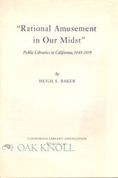 """ RATIONAL AMUSEMENT IN OUR MIDST,"" PUBLIC LIBRARIES IN CALIFORNIA, 1849-1859. Hugh S. Baker."