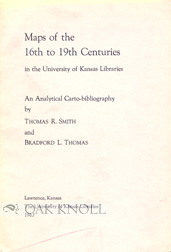 MAPS OF THE 16TH TO 19TH CENTURIES IN THE UNIVERSITY OF KANSAS LIBRARIES. Thomas R. Smith,...