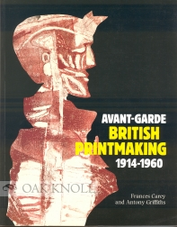 AVANT-GARDE BRITISH PRINTMAKING 1914-1960. Frances Carey, Antony Griffiths