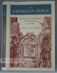 AN AMERICAN BIBLE, A HISTORY OF THE GOOD BOOK IN THE UNITED STATES, 1777-1880. Paul C. Gutjahr
