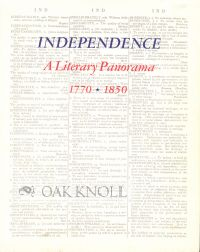 INDEPENDENCE, A LITERARY PANORAMA, 1770-1850. SELECTED FROM THE HENRY W. AND ALBERT A. BERG...