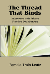 THE THREAD THAT BINDS: INTERVIEWS WITH PRIVATE PRACTICE BOOKBINDERS. Pamela Train Leutz