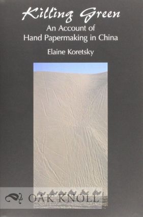 KILLING GREEN: AN ACCOUNT OF HAND PAPERMAKING IN CHINA. Elaine Koretsky