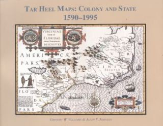 TAR HEEL MAPS: COLONY AND STATE, 1590-1995. Gregory W. Williams, Allen S. Johnson.