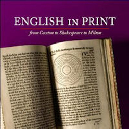 ENGLISH IN PRINT: FROM CAXTON TO SHAKESPEARE TO MILTON