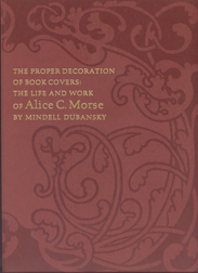 THE PROPER DECORATION OF BOOK COVERS: THE LIFE AND WORK OF ALICE C. MORSE.