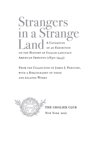 STRANGERS IN A STRANGE LAND: A CATALOGUE OF AN EXHIBITION ON THE HISTORY OF ITALIAN-LANGUAGE AMERICAN IMPRINTS (1830-1945).
