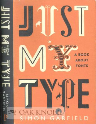 JUST MY TYPE: A BOOK ABOUT FONTS. Simon Garfield.