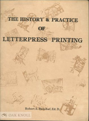 THE HISTORY AND PRACTICE OF LETTERPRESS PRINTING. Robert A. Banzhaf.