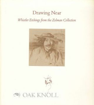 DRAWING NEAR: WHISTLER ETCHINGS FROM THE ZELMAN COLLECTION. Ruth E. Fine