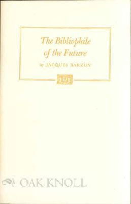 THE BIBLIOPHILE OF THE FUTURE: HIS COMPLAINTS ABOUT THE TWENTIETH CENTURY. Jacques Barzun