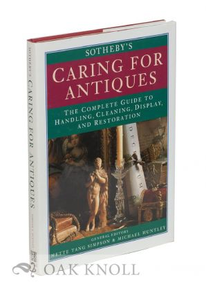 SOTHEBY'S CARING FOR ANTIQUES, THE COMPLETE GUIDE TO HANDLING, CLEANING, DISPLAY AND RESTORATION. general, Mette Tang Simpson, Michael Huntley.