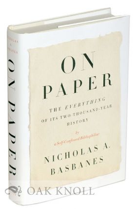 ON PAPER: THE EVERYTHING OF ITS TWO-THOUSAND-YEAR HISTORY BY A SELF-CONFESSED BIBLIOPHILIAC. Nicholas A. Basbanes.