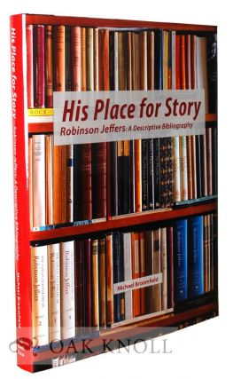 HIS PLACE FOR STORY: ROBINSON JEFFERS: A DESCRIPTIVE BIBLIOGRAPHY. Michael Broomfield.