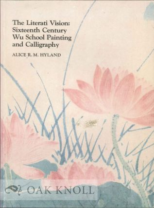 THE LITERATI VISION: SIXTEENTH CENTURY WU SCHOOL PAINTING AND CALLIGRAPHY. Alice R. M. Hyland