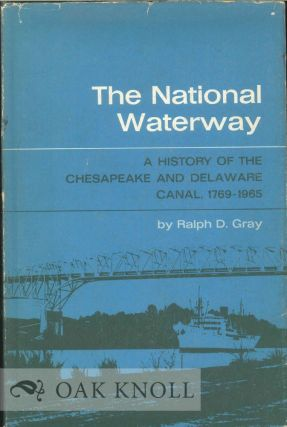NATIONAL WATERWAY, A HISTORY OF THE CHESAPEAKE AND DELAWARE CANAL, 1769-1965. Ralph D. Gray