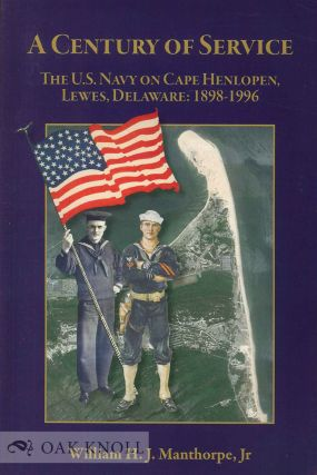 A CENTURY OF SERVICE, THE U.S. NAVY ON CAPE HENLOPEN, LEWES, DELAWARE: 1898-1996. William H. J....