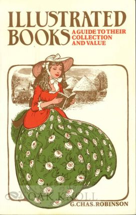 ILLUSTRATED BOOKS: A GUIDE TO THEIR COLLECTION AND VALUE. G. Chas Robinson