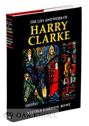 THE LIFE AND WORKS OF HARRY CLARKE. Nicola Gordon Bowe