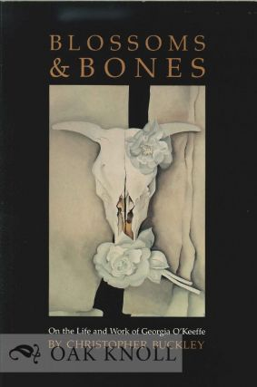 BLOSSOMS & BONES: ON THE LIFE AND WORK OF GEORGIA O'KEEFFE. Christopher Buckley