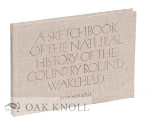 A SKETCHBOOK OF THE NATURAL HISTORY OF THE COUNTRY ROUND WAKEFIELD. Richard Bell