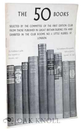 FIFTY BOOKS SELECTED BY THE COMMITTEE OF THE FIRST EDITION CLUB FROM THOSE PUBLISHED IN GREAT BRITAIN DURING ...