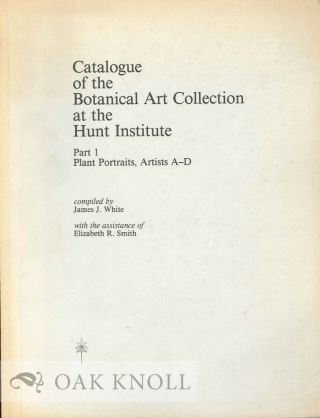 CATALOGUE OF THE BOTANICLA ARTS COLLECTION AT THE HUNT INSTITUTE: PART 1 PLANT PORTRAITS, ARTISTS...