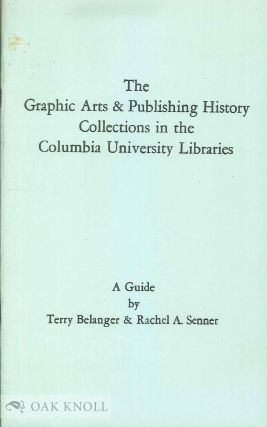 THE GRAPHIC ARTS & PUBLISHING HISTORY COLLECTIONS IN THE COLUMBIA UNIVERSITY LIBRARIES, A GUIDE. Terry Belanger, Rachel A. Senner.