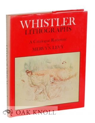 WHISTLER LITHOGRAPHS: AN ILLUSTRATED CATALOGUE RAISONNÉ. Mervyn Levy