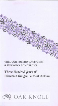 THROUGH FOREIGN LATITUDES & UNKNOWN TOMORROWS: THREE HUNDRED YEARS OF UKRAINIAN...