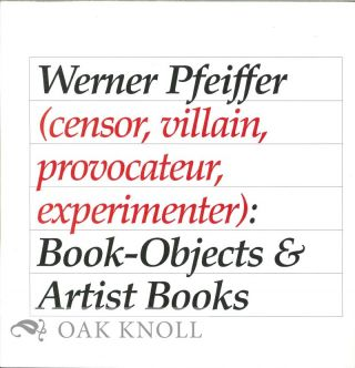 WERNER PFEIFFER (CENSOR, VILLAIN, PROVOCATEUR, EXPERIMENTER): BOOK-OBJECTS AND ARTIST BOOKS
