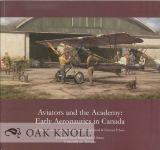 AVIATORS AND THE ACADEMY: EARLY AERONAUTICS IN CANADA. Jonathan B. Scotland, Edward P. Soye.