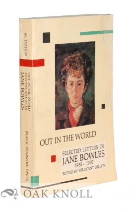 OUT IN THE WORLD: SELECTED LETTERS OF JANE BOWLES 1935-1970. Millicent Dillon