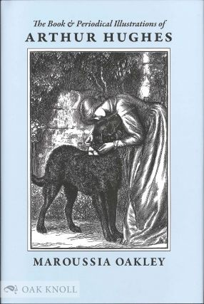 THE BOOK AND PERIODICAL ILLUSTRATIONS OF ARTHUR HUGHES: 'A SPARK OF GENIUS' 1832-1915. Maroussia Oakley.