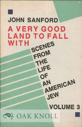 VERY GOOD LAND TO FALL WITH, SCENES FROM THE LIFE OF AN AMERICAN JEW. VOLUME 3. John Sanford