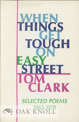 WHEN THINGS GET TOUGH ON EASY STREET: SELECTED POEMS 1963-1978. Tom Clark