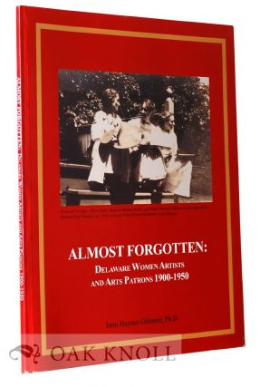 ALMOST FORGOTTEN: DELAWARE WOMEN ARTISTS AND ARTS PATRONS 1900-1950. Jann Haynes Gilmore.