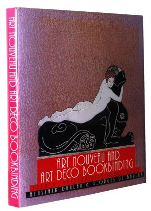 ART NOUVEAU AND ART DECO BOOKBINDING, FRENCH MASTERPIECES 1880-1940. Alastair Duncan, Georges De...