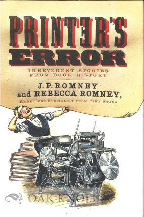PRINTER'S ERROR: IRREVERENT STORIES FROM BOOK HISTORY. J. P. Romney, Rebecca Romney