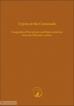 CYPRUS AT THE CROSSROADS: GEOGRAPHICAL PERCEPTIONS AND REPRESENTATIONS FROM THE FIFTEENTH...