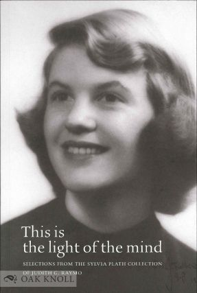 THIS IS THE LIGHT OF THE MIND: SELECTIONS FROM THE SYLVIA PLATH COLLECTION OF JUDITH G. RAYMO.