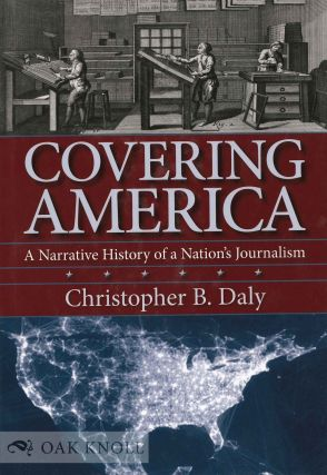 COVERING AMERICA: A NARRATIVE HISTORY OF A NATION'S JOURNALISM. Christopher B. Daly