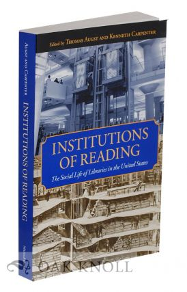 INSTITUTIONS OF READING: THE SOCIAL LIFE OF LIBRARIES IN THE UNITED STATES. Thomas Augst, Kenneth...