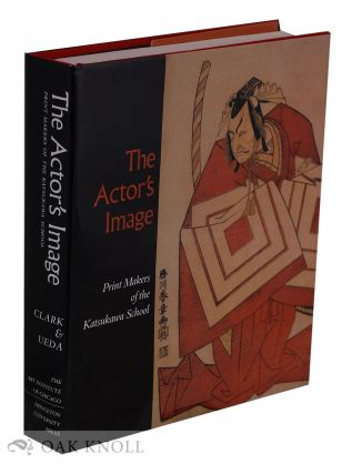 THE ACTOR'S IMAGE: PRINT MAKERS OF THE KATSUKAWA SCHOOL. Timothy T. Clark, Osamu Ueda, Donald...