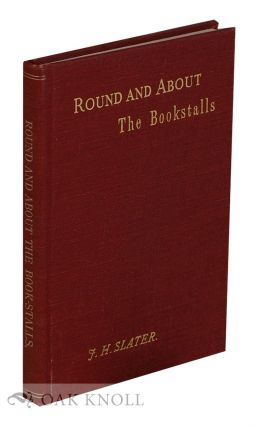 ROUND AND ABOUT THE BOOK-STALLS A GUIDE FOR THE BOOK-HUNTER. J. Herbert Slater